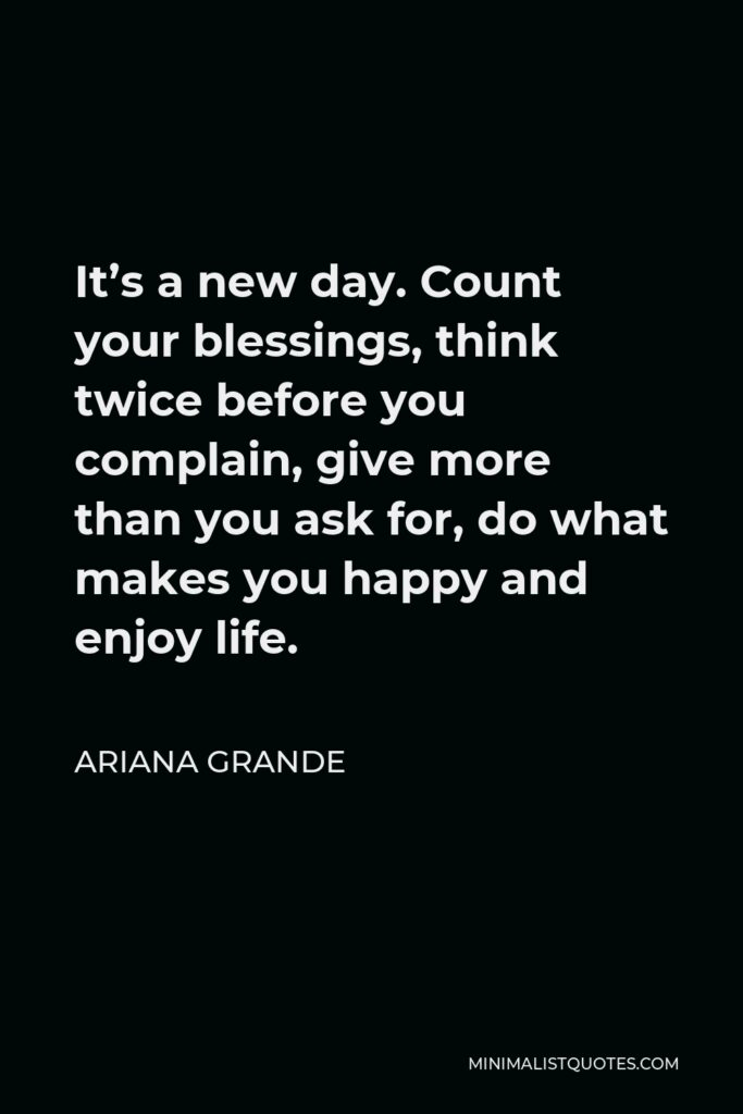 Ariana Grande Quote - It's a new day. Count your blessings, think twice before you complain, give more than you ask for, do what makes you happy and enjoy life.