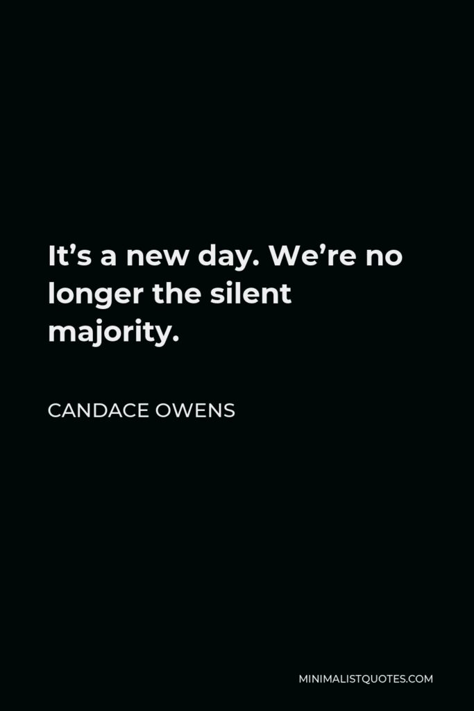 Candace Owens Quote - It's a new day. We're no longer the silent majority.