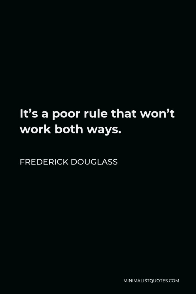 Frederick Douglass Quote - It's a poor rule that won't work both ways.