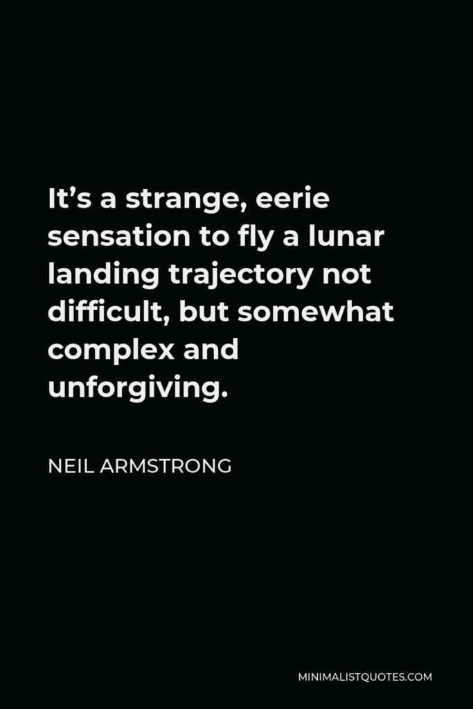 Neil Armstrong Quote - It's a strange, eerie sensation to fly a lunar landing trajectory not difficult, but somewhat complex and unforgiving.