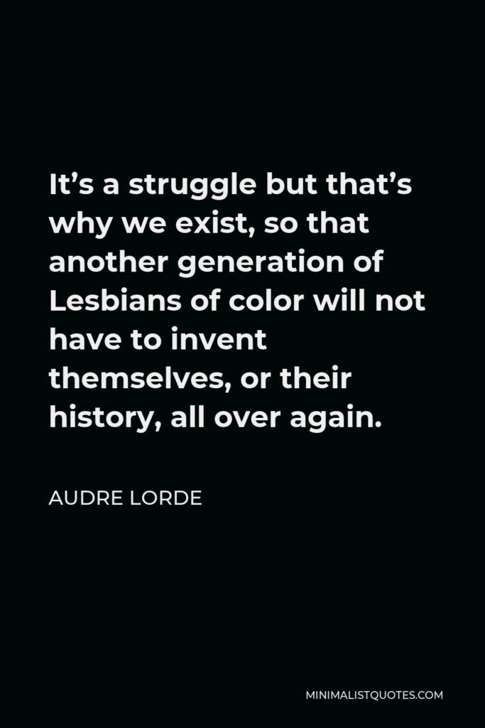 Audre Lorde Quote - It's a struggle but that's why we exist, so that another generation of Lesbians of color will not have to invent themselves, or their history, all over again.