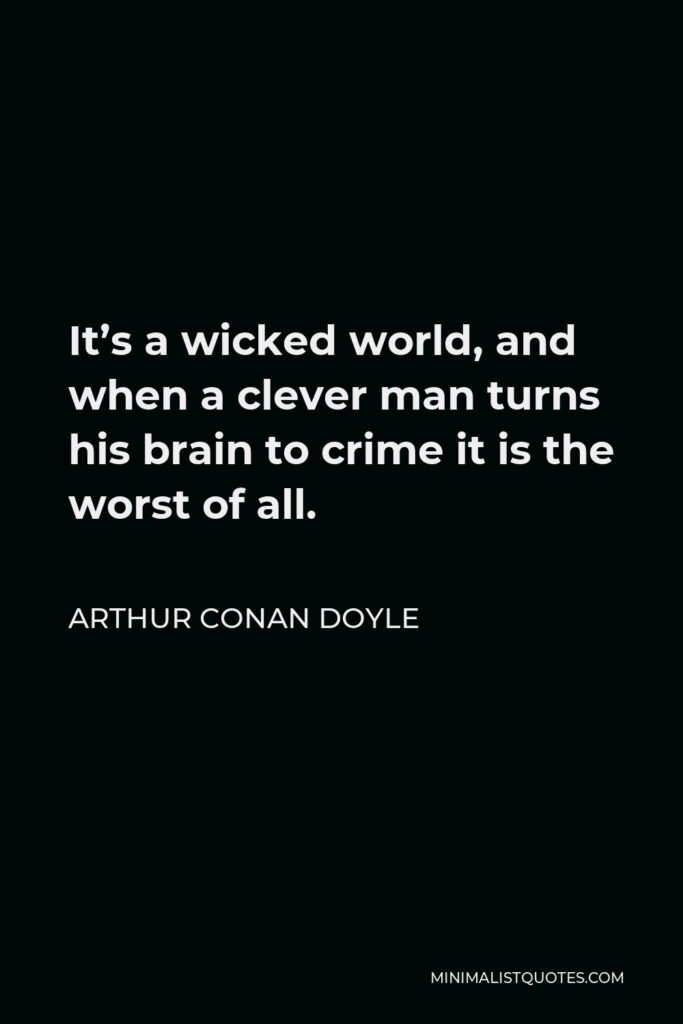 Arthur Conan Doyle Quote - It's a wicked world, and when a clever man turns his brain to crime it is the worst of all.