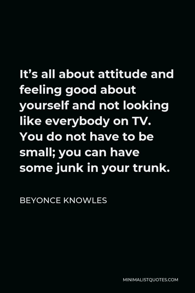 Beyonce Knowles Quote - It's all about attitude and feeling good about yourself and not looking like everybody on TV. You do not have to be small; you can have some junk in your trunk.