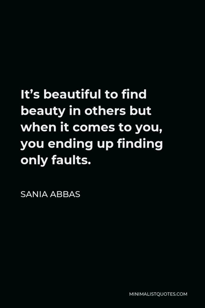 Sania Abbas Quote - It's beautiful to find beauty in others but when it comes to you, you ending up finding only faults.