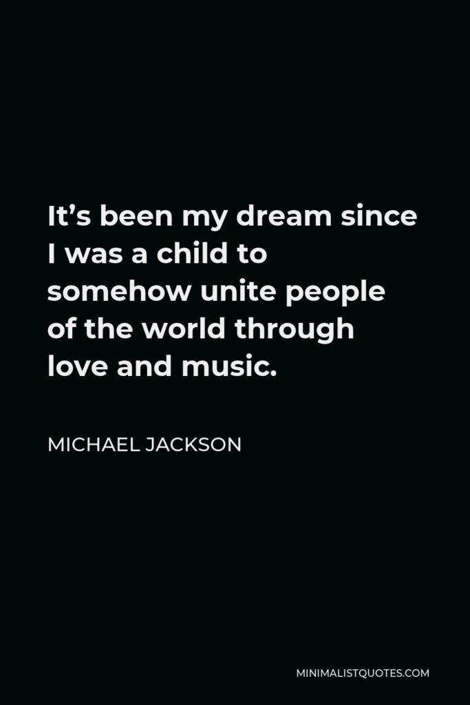 Michael Jackson Quote - It's been my dream since I was a child to somehow unite people of the world through love and music.