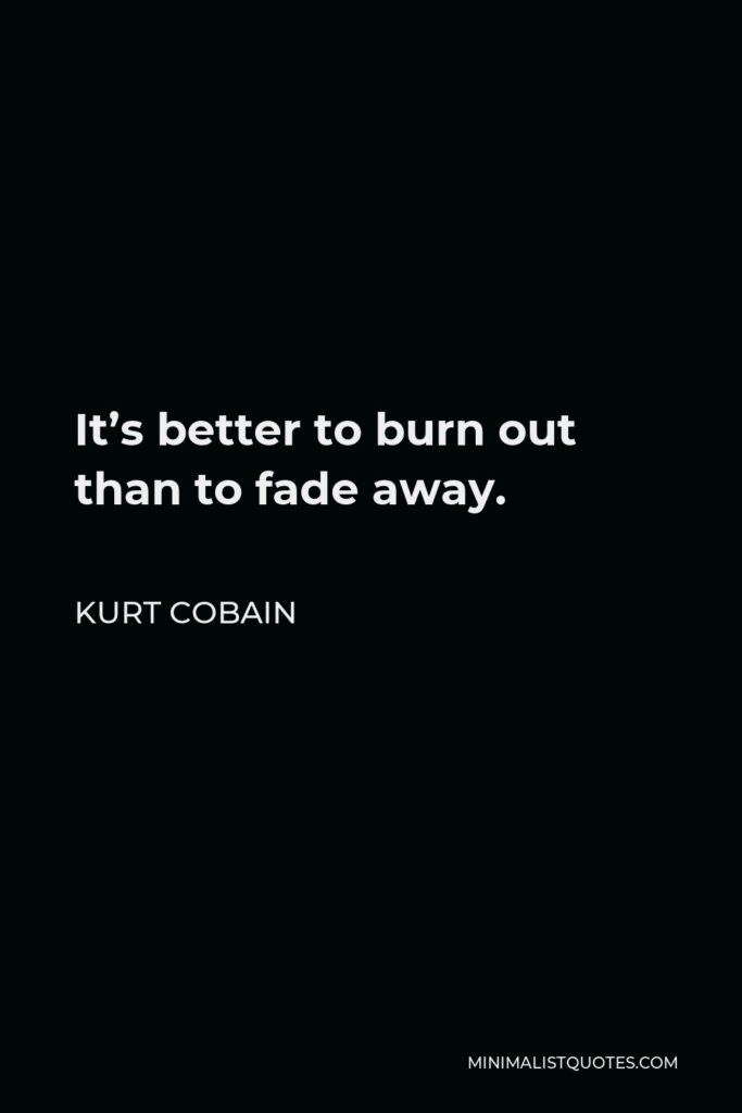 Kurt Cobain Quote - It's better to burn out than to fade away.