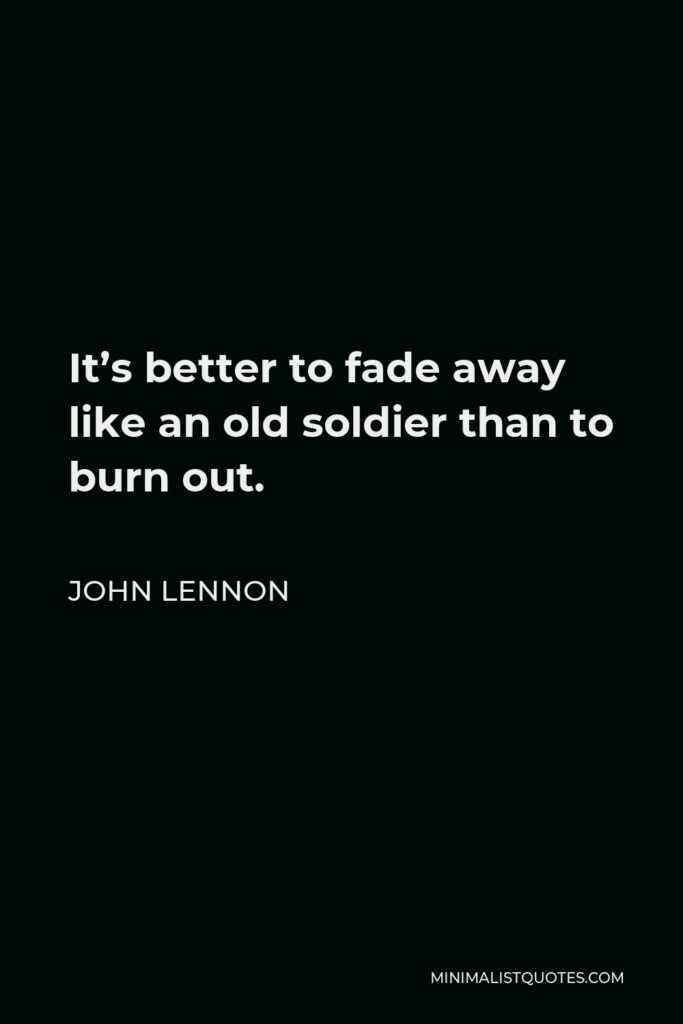 John Lennon Quote - It's better to fade away like an old soldier than to burn out.