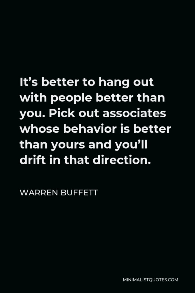 Warren Buffett Quote - It's better to hang out with people better than you. Pick out associates whose behavior is better than yours and you'll drift in that direction.