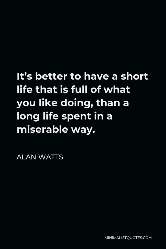 Alan Watts Quote - It's better to have a short life that is full of what you like doing, than a long life spent in a miserable way.
