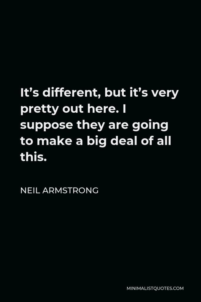 Neil Armstrong Quote - It's different, but it's very pretty out here. I suppose they are going to make a big deal of all this.