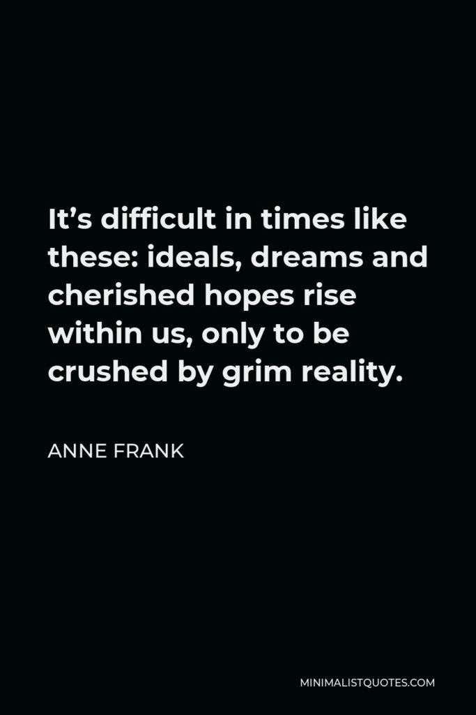 Anne Frank Quote - It's difficult in times like these: ideals, dreams and cherished hopes rise within us, only to be crushed by grim reality.