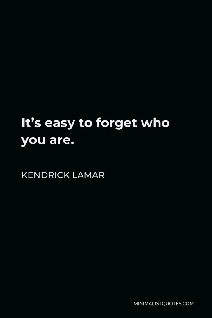 Kendrick Lamar Quote - It's easy to forget who you are.