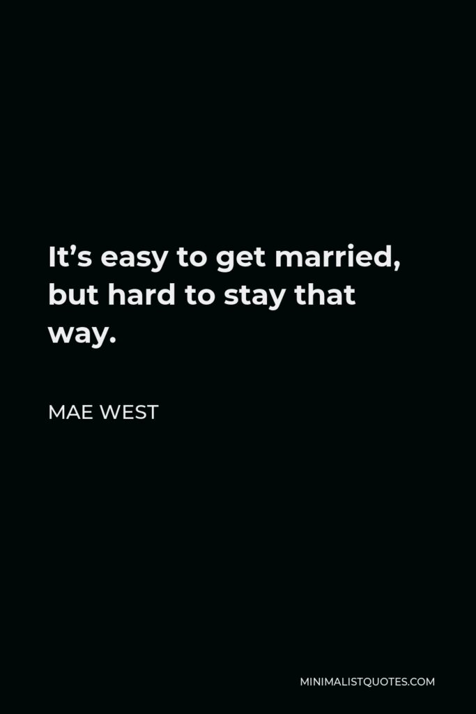 Mae West Quote - It's easy to get married, but hard to stay that way.