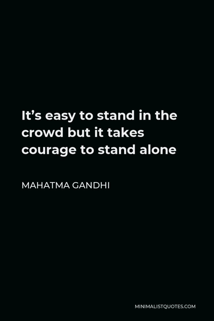Mahatma Gandhi Quote - It's easy to stand in the crowd but it takes courage to stand alone