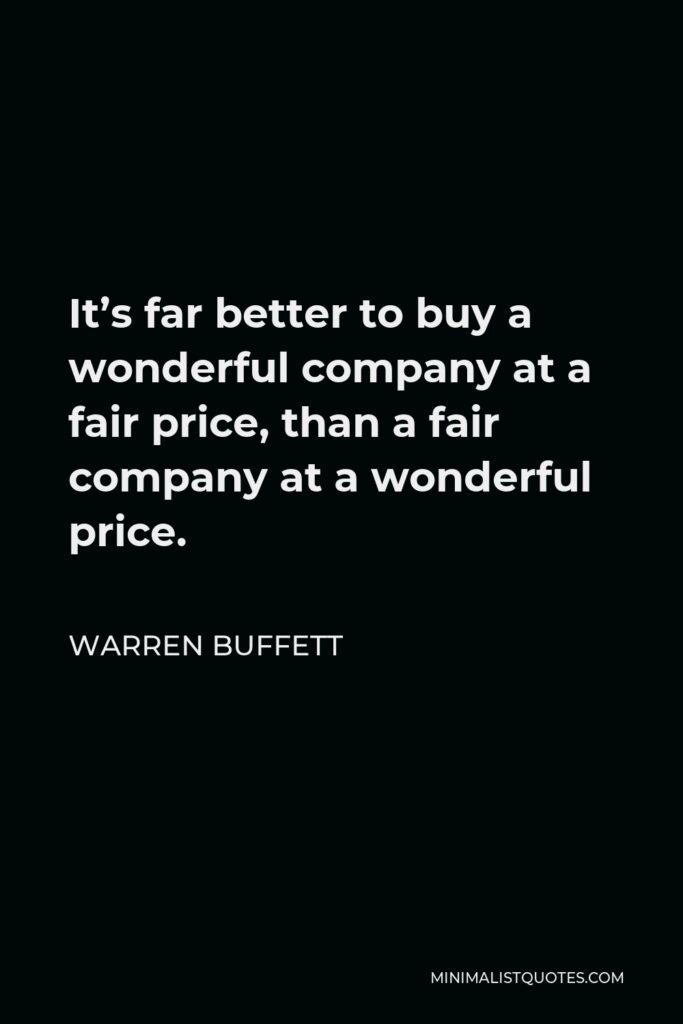 Warren Buffett Quote - It's far better to buy a wonderful company at a fair price, than a fair company at a wonderful price.