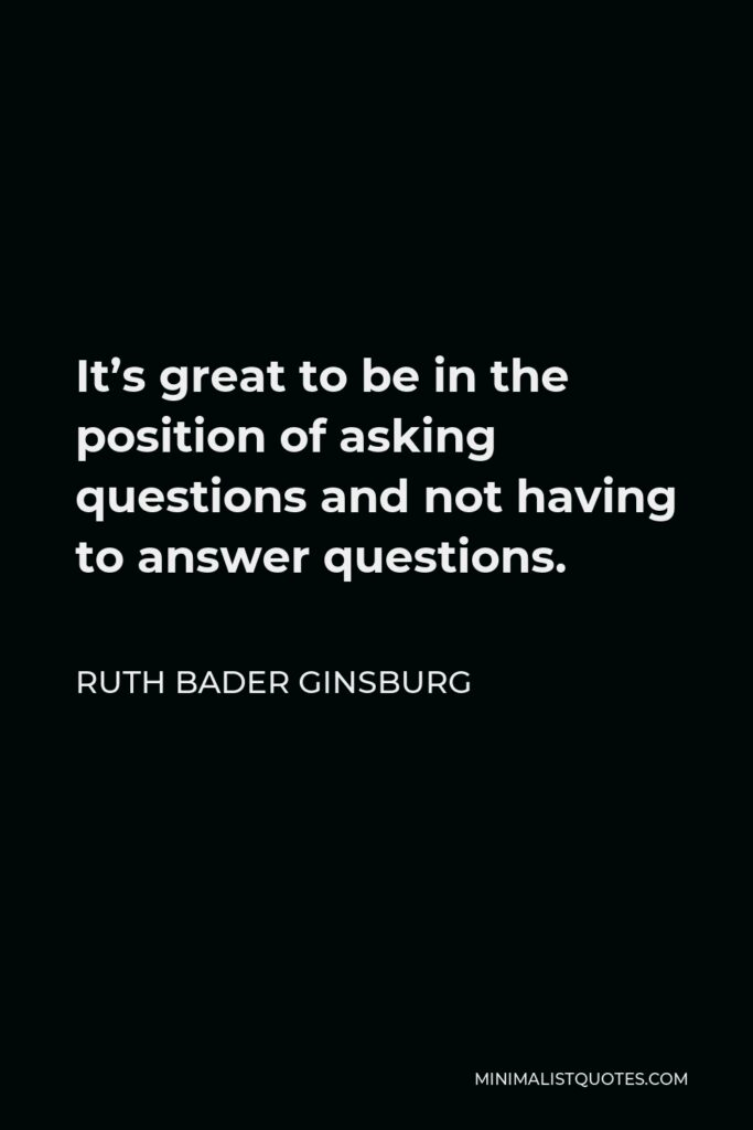 Ruth Bader Ginsburg Quote - It's great to be in the position of asking questions and not having to answer questions.