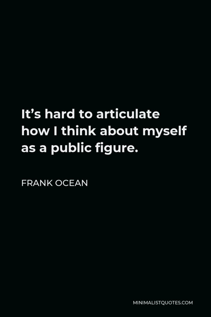 Frank Ocean Quote - It's hard to articulate how I think about myself as a public figure.