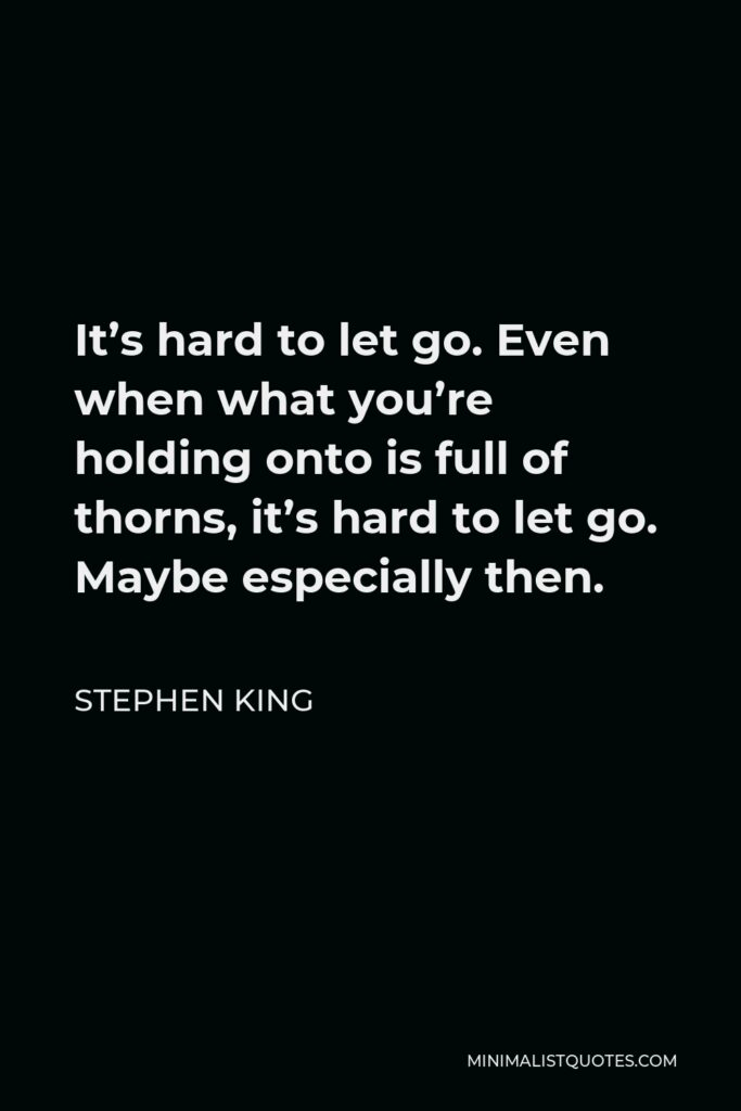 Stephen King Quote - It's hard to let go. Even when what you're holding onto is full of thorns, it's hard to let go. Maybe especially then.