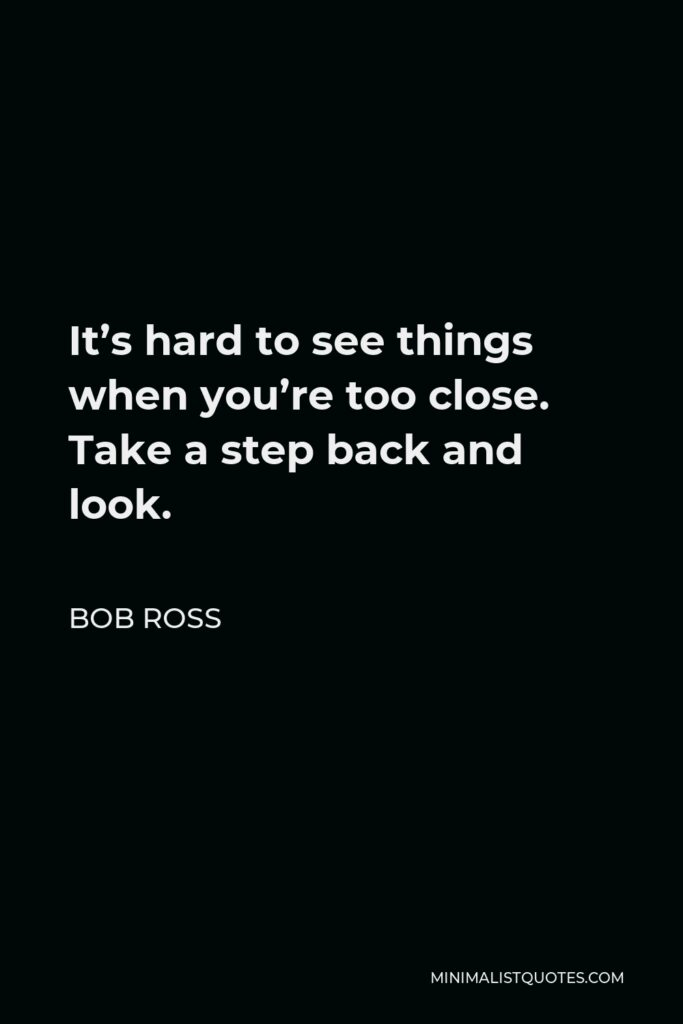 Bob Ross Quote - It's hard to see things when you're too close. Take a step back and look.