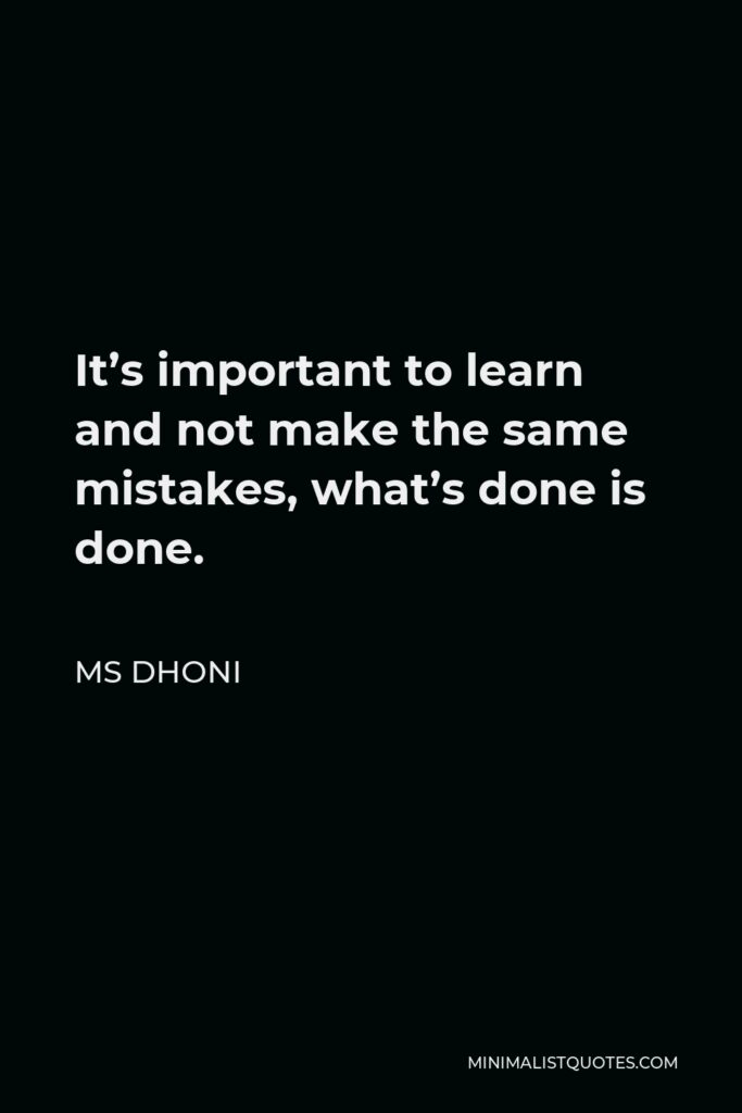 MS Dhoni Quote - It's important to learn and not make the same mistakes, what's done is done.