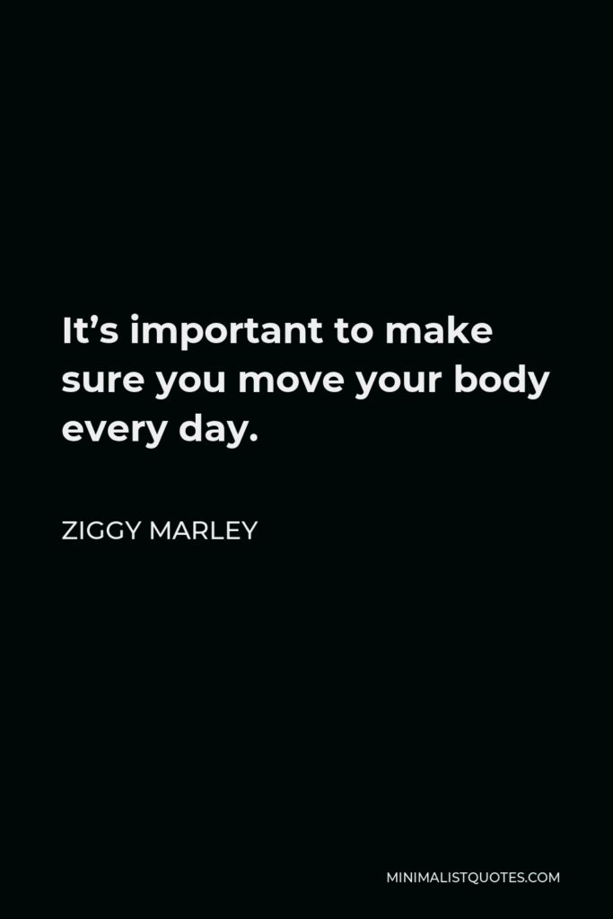 Ziggy Marley Quote - It's important to make sure you move your body every day.