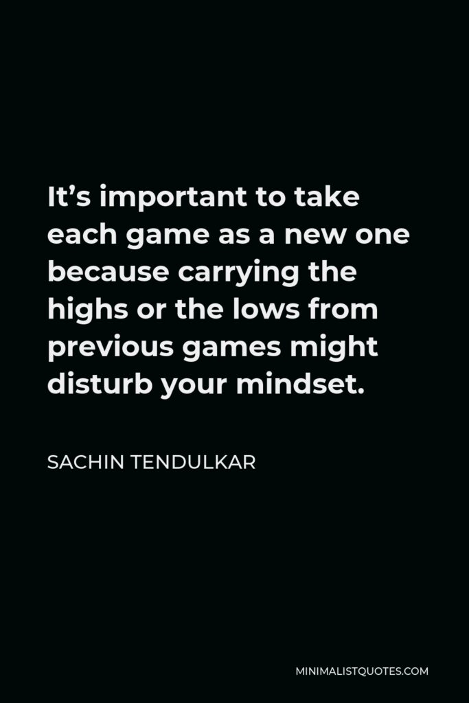 Sachin Tendulkar Quote - It's important to take each game as a new one because carrying the highs or the lows from previous games might disturb your mindset.