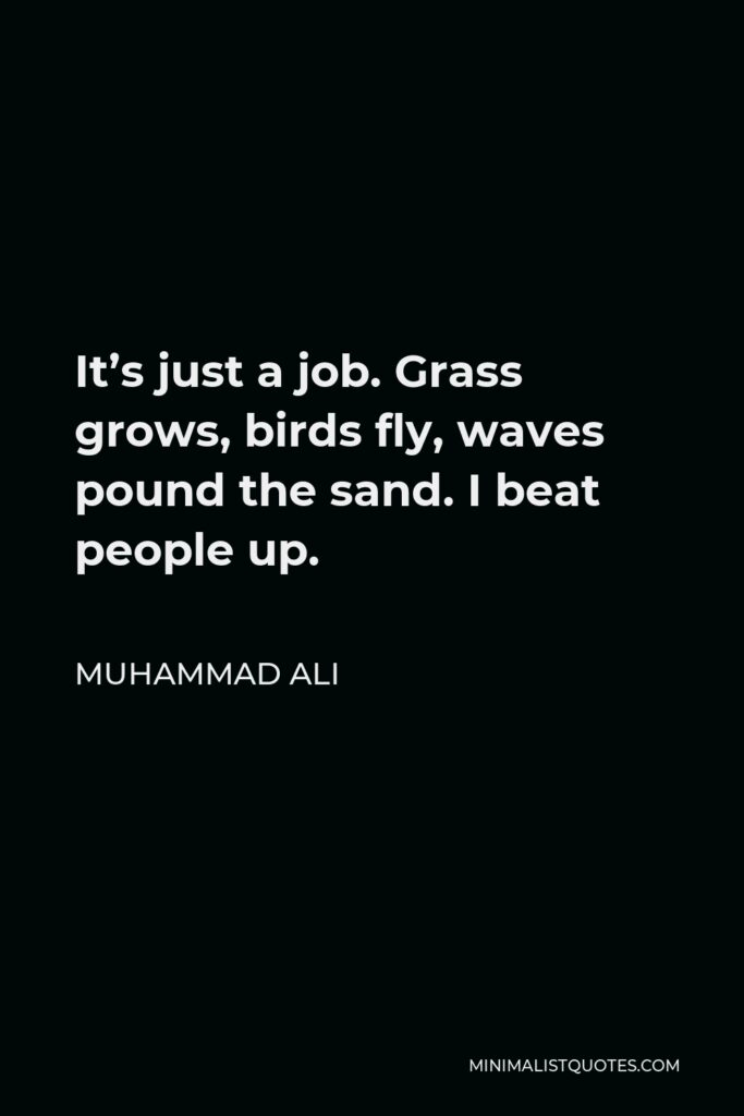 Muhammad Ali Quote - It's just a job. Grass grows, birds fly, waves pound the sand. I beat people up.