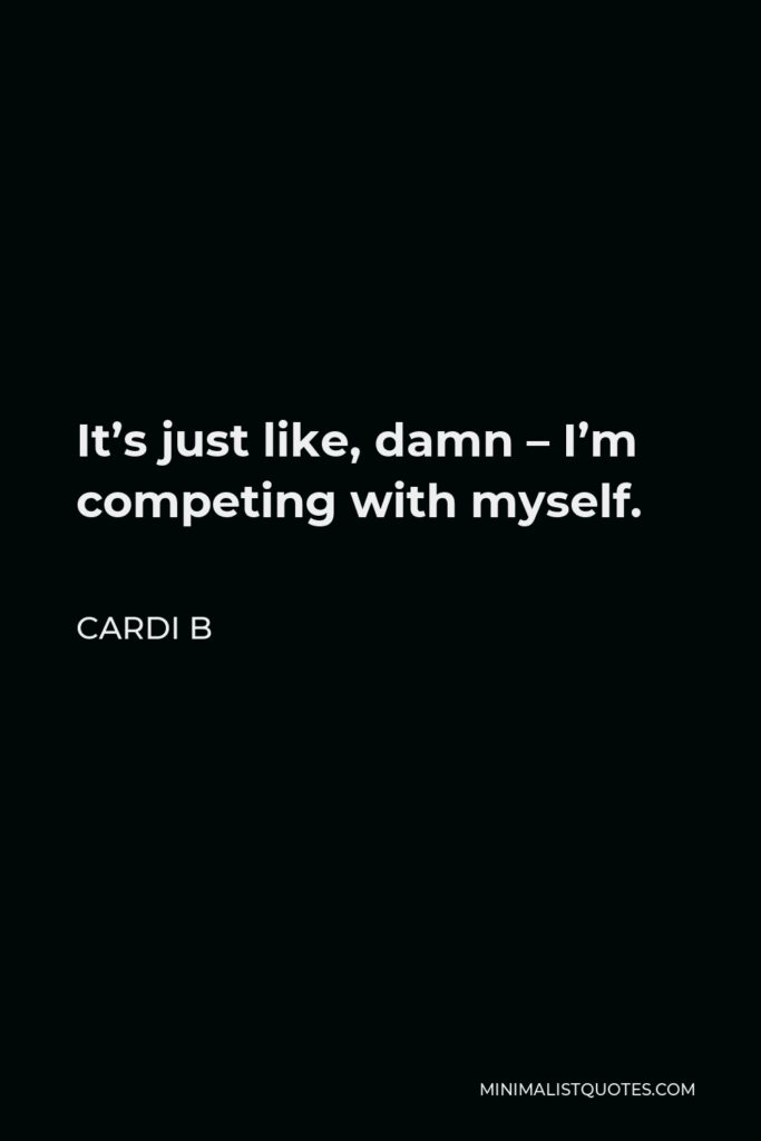 Cardi B Quote - It's just like, damn – I'm competing with myself.