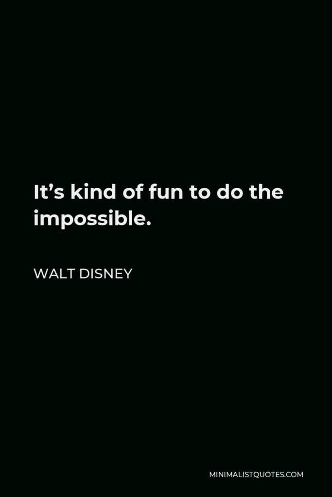 Walt Disney Quote - It's kind of fun to do the impossible.