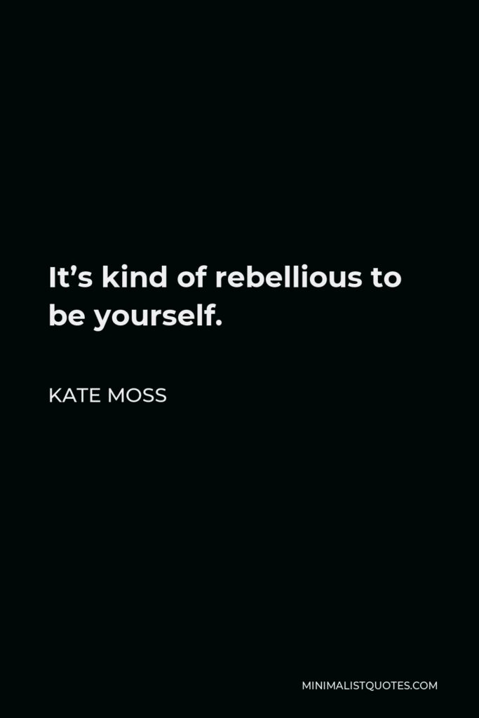 Kate Moss Quote - It's kind of rebellious to be yourself.
