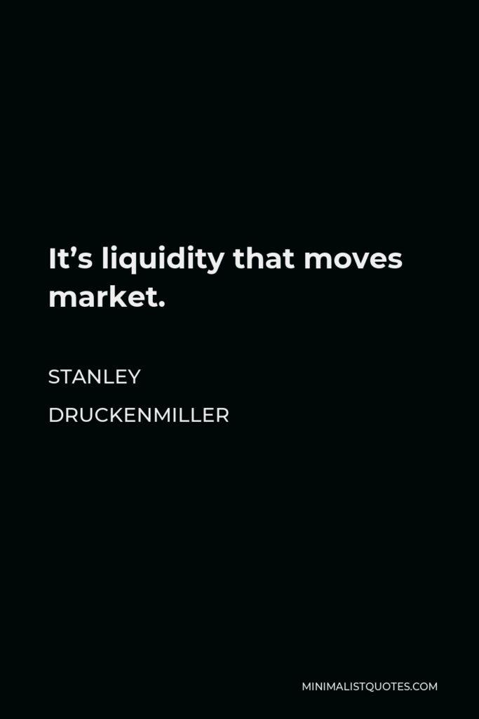 Stanley Druckenmiller Quote - It's liquidity that moves market.