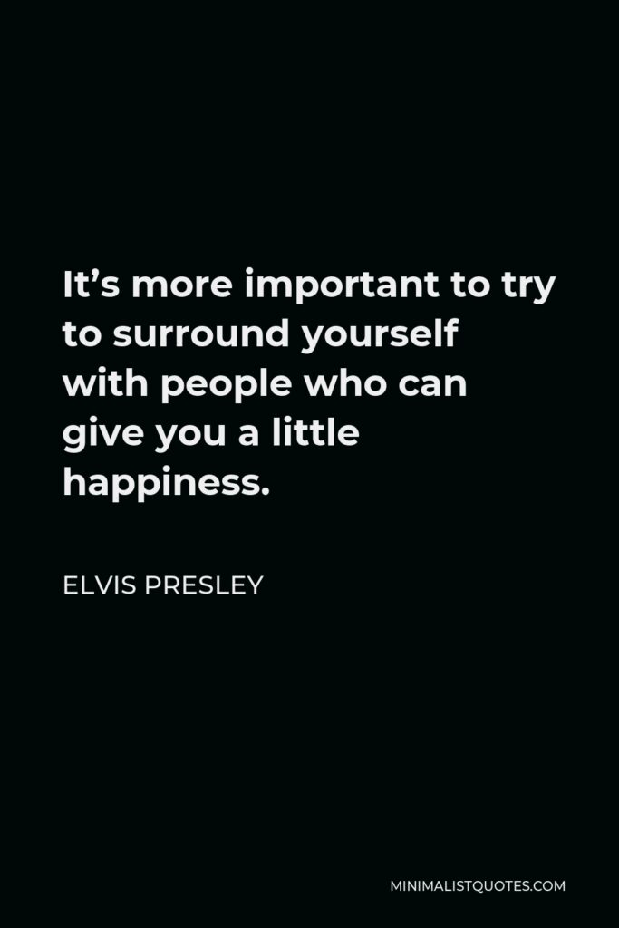 Elvis Presley Quote - It's more important to try to surround yourself with people who can give you a little happiness.