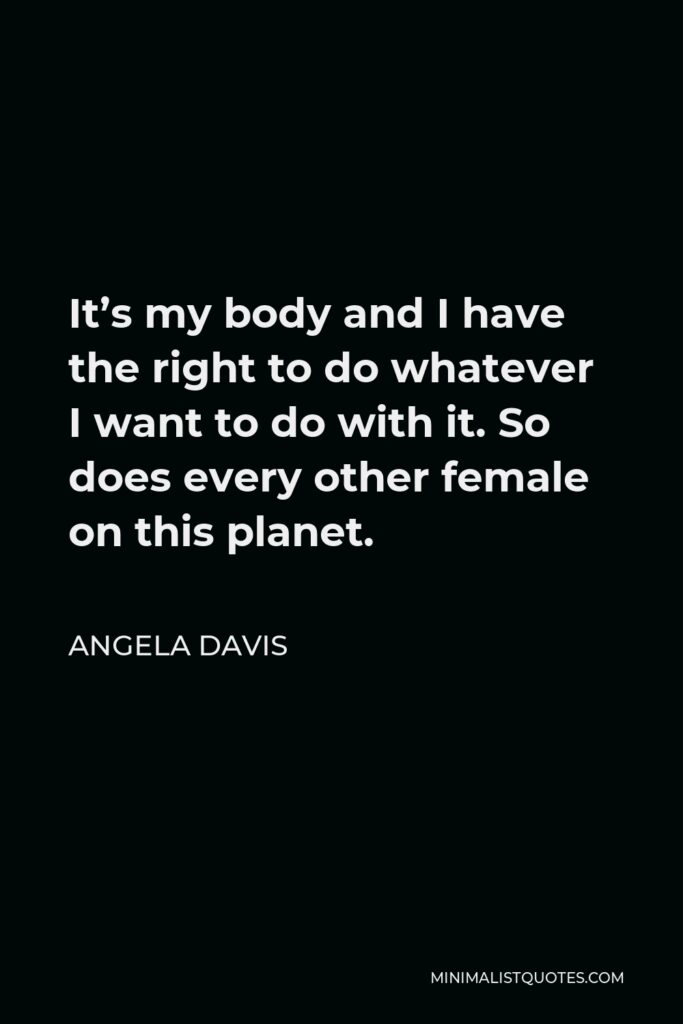 Angela Davis Quote - It's my body and I have the right to do whatever I want to do with it. So does every other female on this planet.