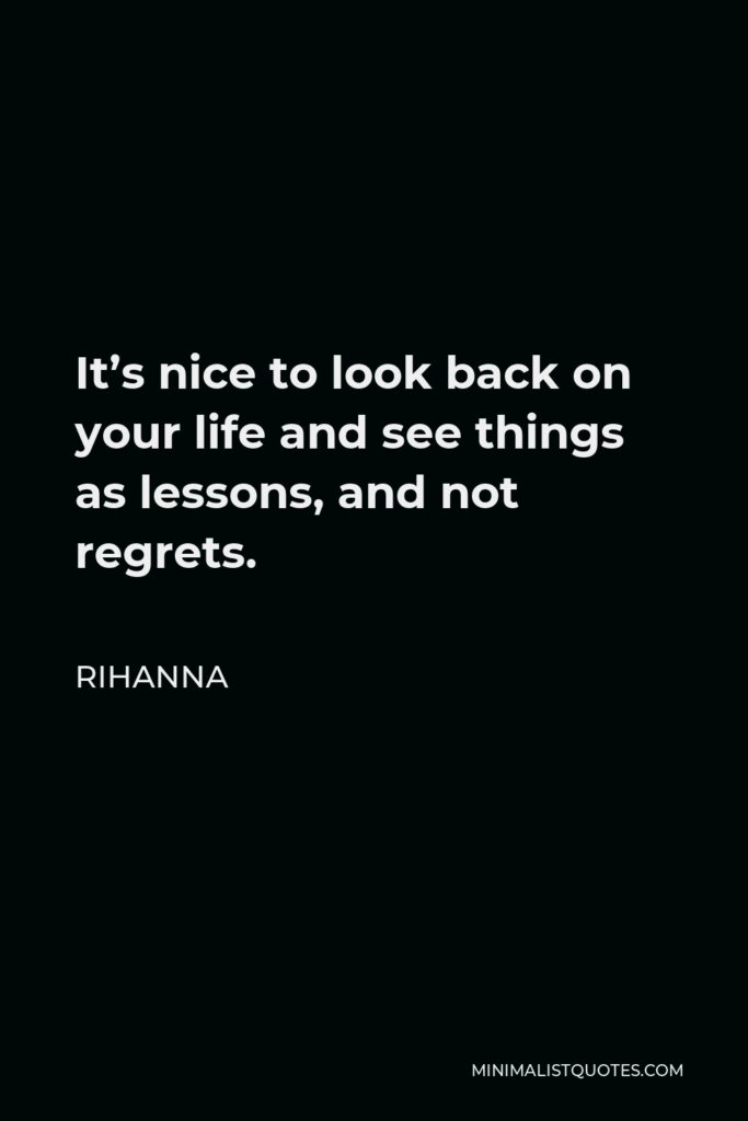 Rihanna Quote - It's nice to look back on your life and see things as lessons, and not regrets.