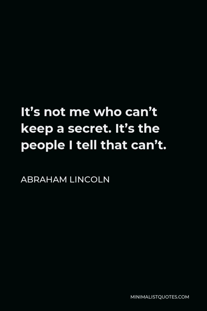 Abraham Lincoln Quote - It's not me who can't keep a secret. It's the people I tell that can't.