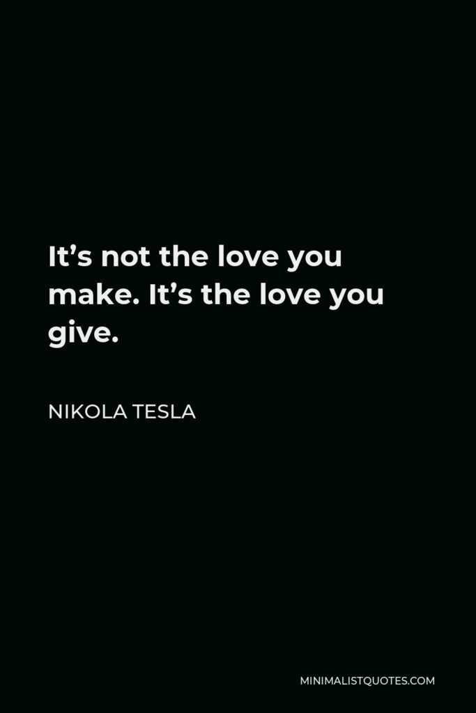 Nikola Tesla Quote - It's not the love you make. It's the love you give.