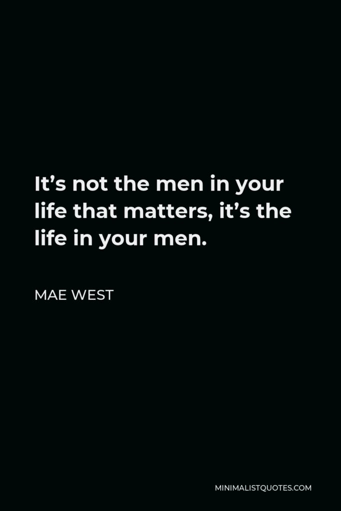 Mae West Quote - It's not the men in your life that matters, it's the life in your men.