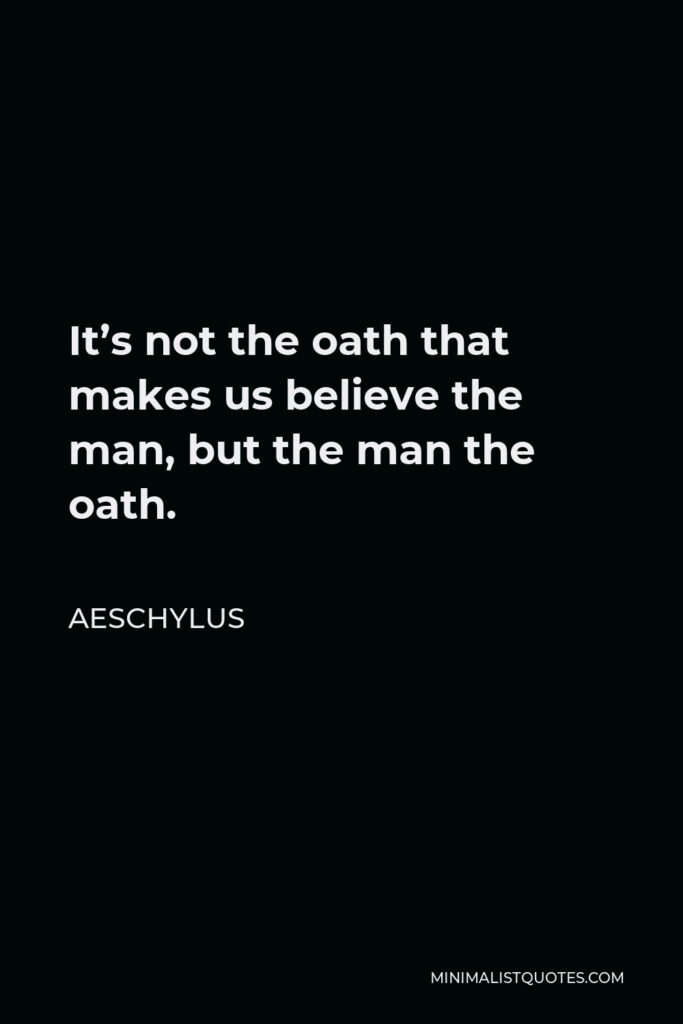 Aeschylus Quote - It's not the oath that makes us believe the man, but the man the oath.