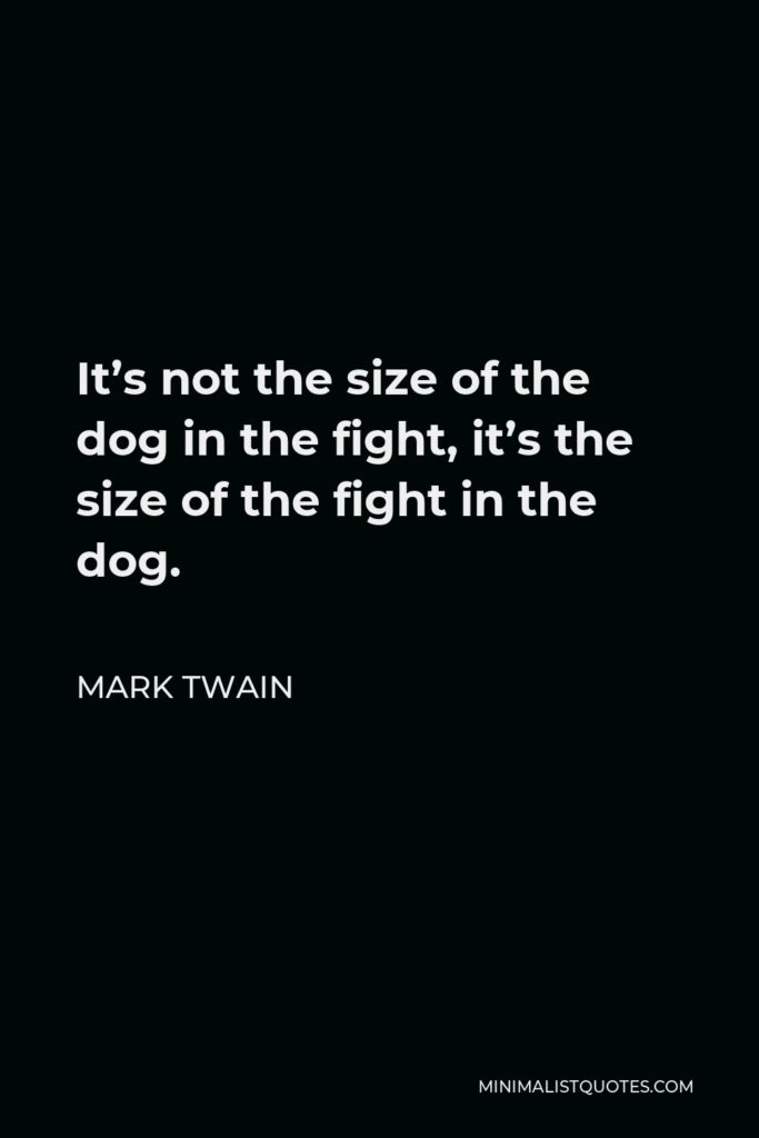 Mark Twain Quote - It's not the size of the dog in the fight, it's the size of the fight in the dog.