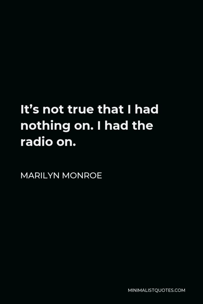 Marilyn Monroe Quote - It's not true that I had nothing on. I had the radio on.