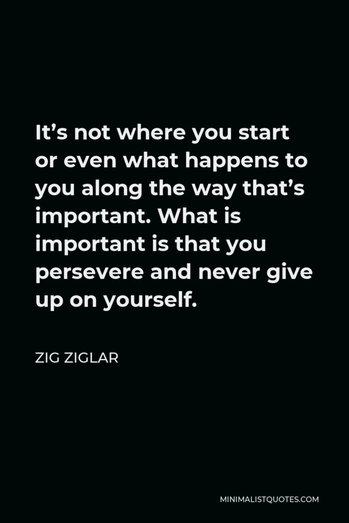 Zig Ziglar Quote - It's not where you start or even what happens to you along the way that's important. What is important is that you persevere and never give up on yourself.