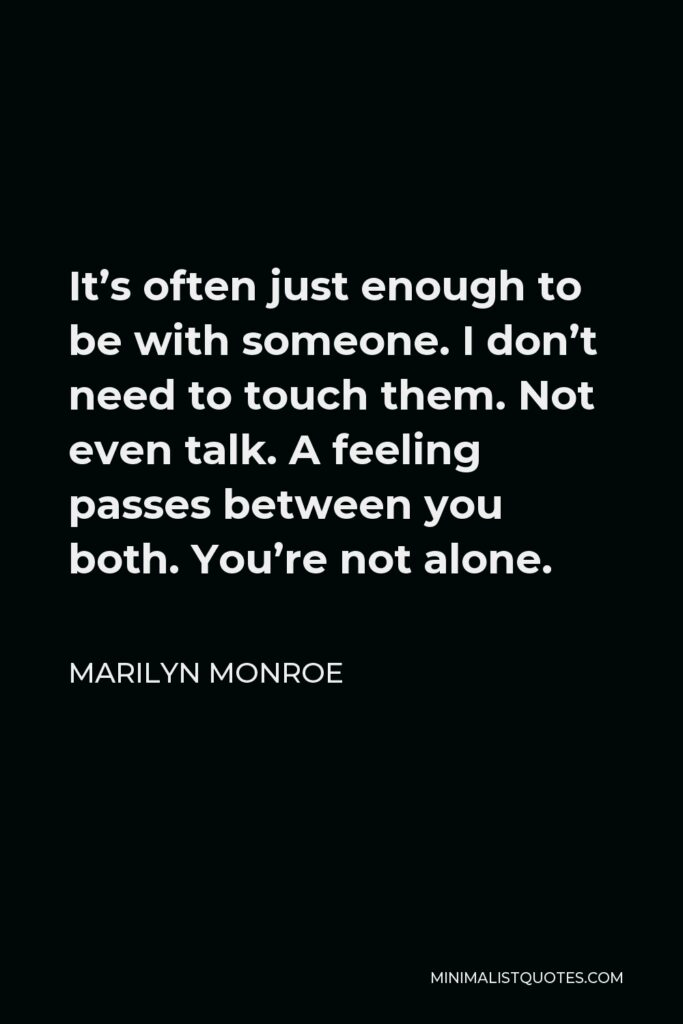 Marilyn Monroe Quote - It's often just enough to be with someone. I don't need to touch them. Not even talk. A feeling passes between you both. You're not alone.