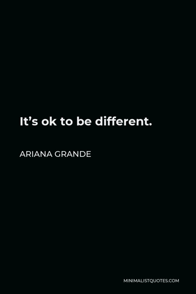 Ariana Grande Quote - It's ok to be different.