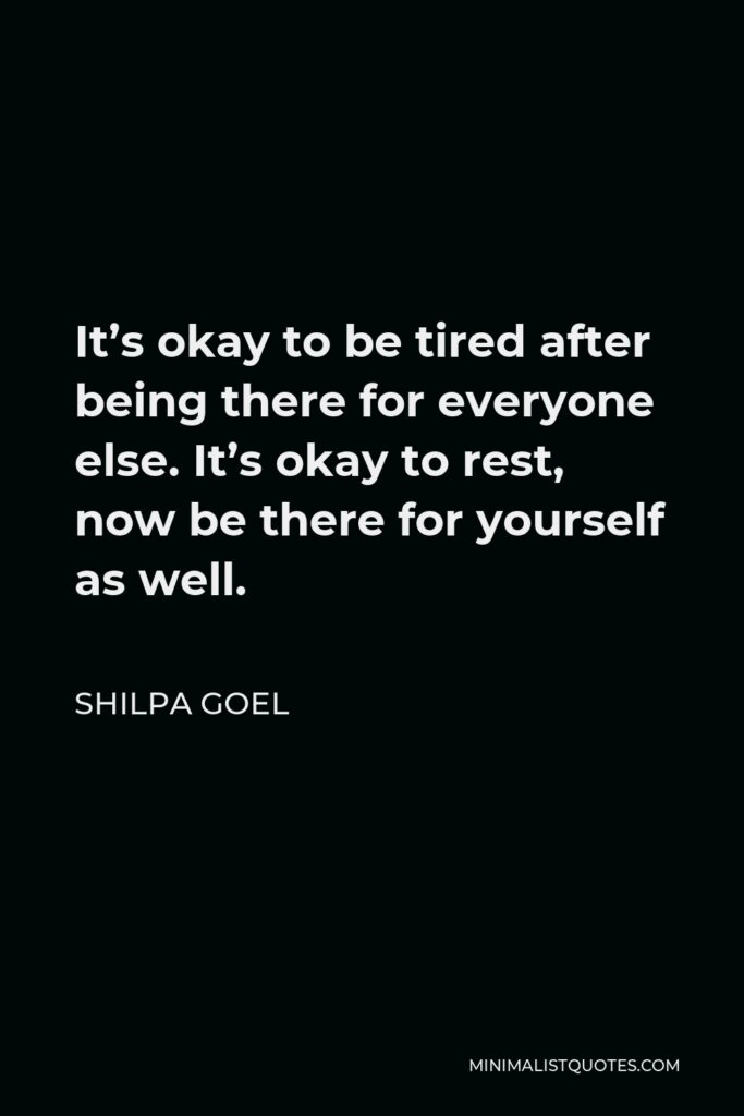 Shilpa Goel Quote - It's okay to be tired after being there for everyone else. It's okay to rest, now be there for yourself as well.