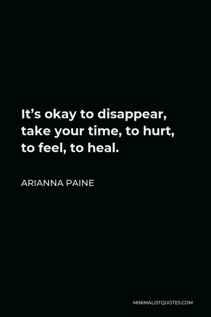 Arianna Paine Quote - It's okay to disappear, take your time, to hurt, to feel, to heal.