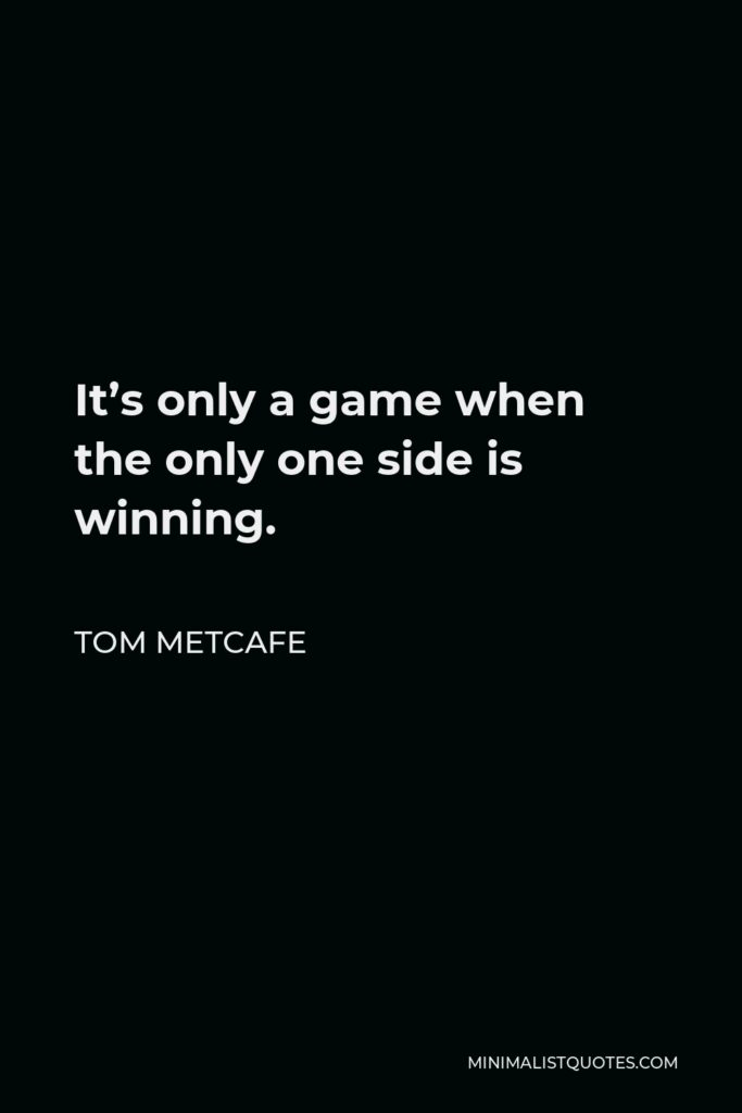 Tom Metcafe Quote - It's only a game when the only one side is winning.
