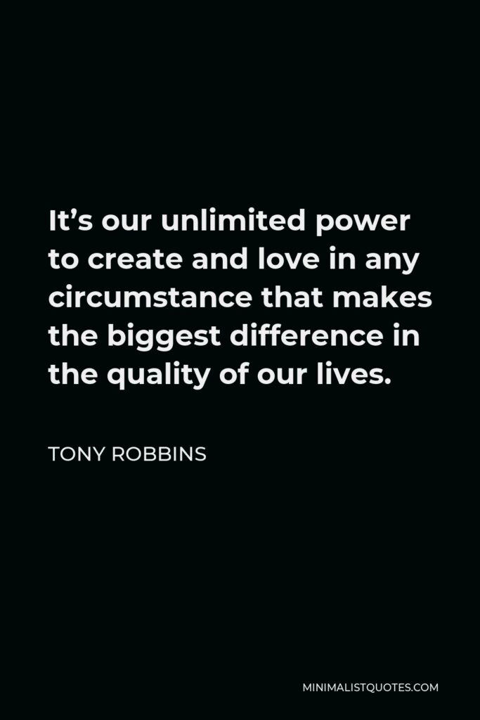 Tony Robbins Quote - It's our unlimited power to create and love in any circumstance that makes the biggest difference in the quality of our lives.