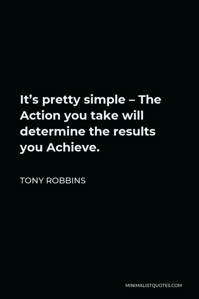 Tony Robbins Quote - It's pretty simple – The Action you take will determine the results you Achieve.