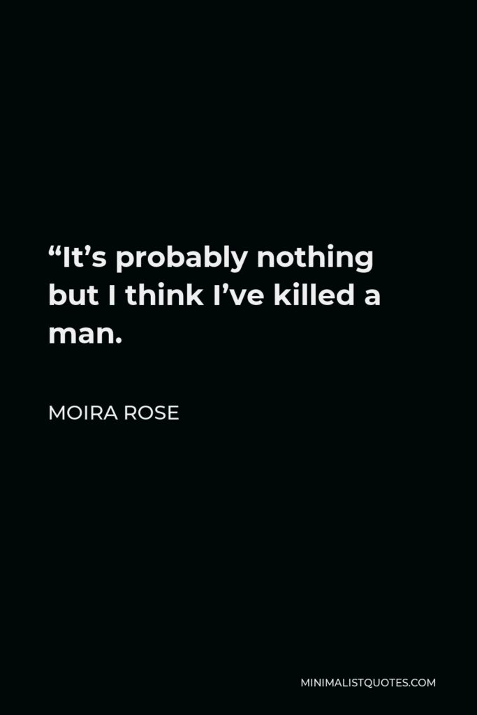 """Moira Rose Quote - """"It's probably nothing but I think I've killed a man."""