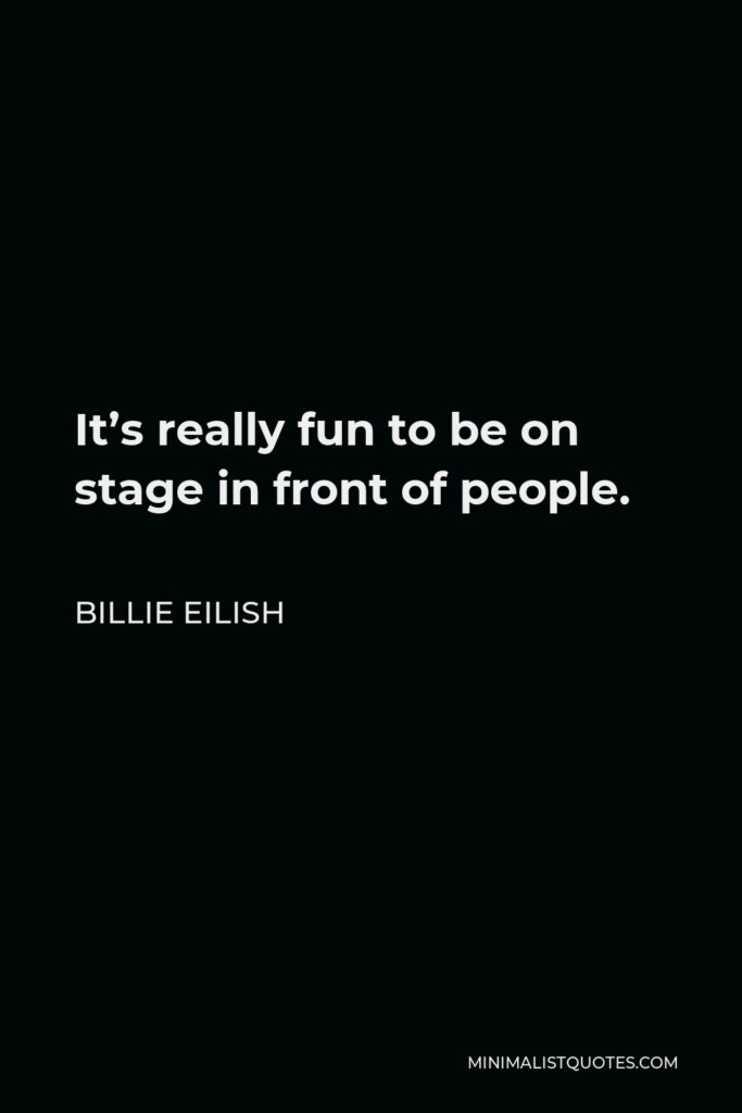 Billie Eilish Quote - It's really fun to be on stage in front of people.